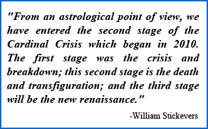 """""""From an astrological point of view, we have entered the second stage of the Cardinal Crisis which began in 2010. The first stage was the crisis and breakdown; this second stage is the death and transfiguration; and the third stage will be the new renaissance."""" -William Stickevers"""