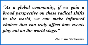 """""""As a global community, if we gain a broad perspective on these radical shifts in the world, we can make informed choices that can really affect how events play out on the world stage."""" -William Stickevers"""